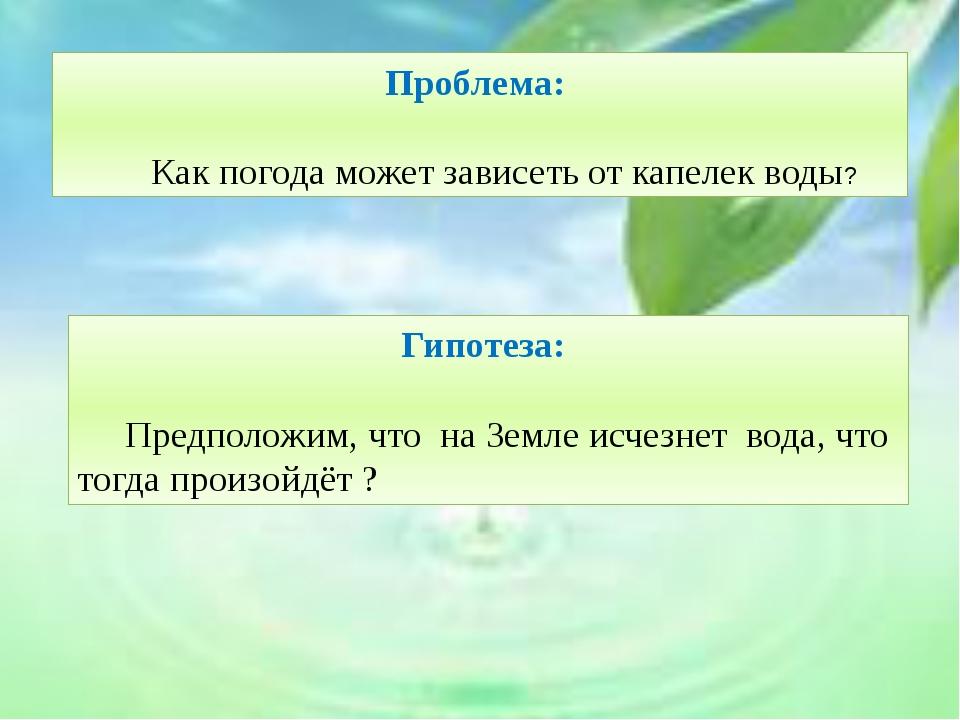 Проблема: Как погода может зависеть от капелек воды? Гипотеза: Предположим...