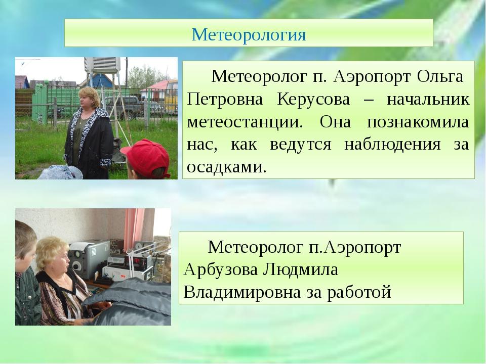 Метеорология Метеоролог п. Аэропорт Ольга Петровна Керусова – начальник мет...