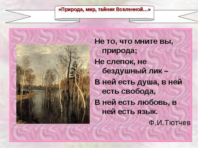 «Природа, мир, тайник Вселенной…» Не то, что мните вы, природа; Не слепок, не...
