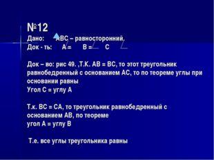 №12 Дано: АВС – равносторонний. Док - ть: А = В = С Док – во: рис 49. ,Т.К.