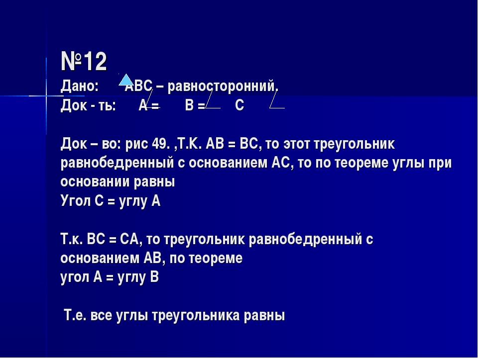 №12 Дано: АВС – равносторонний. Док - ть: А = В = С Док – во: рис 49. ,Т.К....
