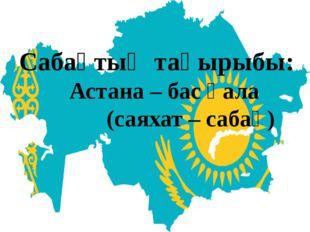 Сабақтың тақырыбы: Астана – бас қала (саяхат – сабақ)