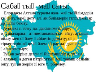 Сабақтың мақсаты: Елордасы Астана туралы жан- жақты білімдерін кеңейту,терең