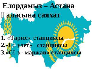 Елордамыз – Астана қаласына саяхат «Тарих» станциясы «Сәулет» станциясы «Сөз