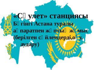«Сәулет» станциясы Бүгінгі Астана туралы ақпаратпен жұптық жұмыс (берілген с