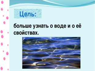 Цель: больше узнать о воде и о её свойствах.