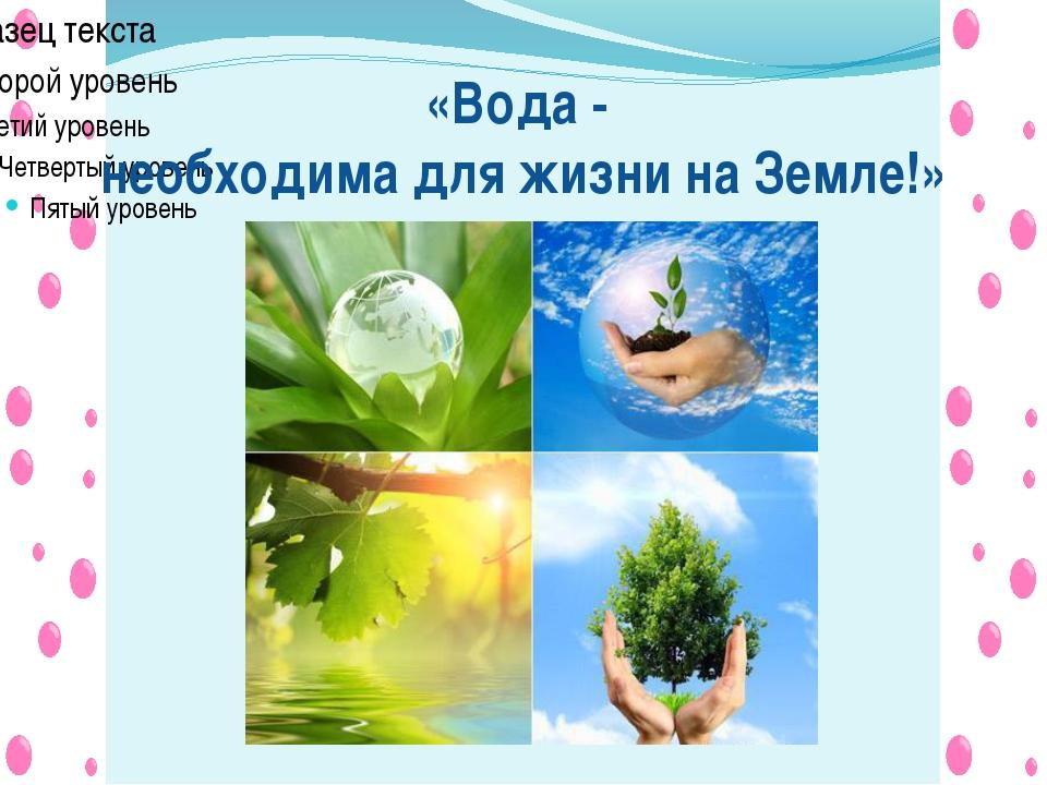 «Вода - необходима для жизни на Земле!»