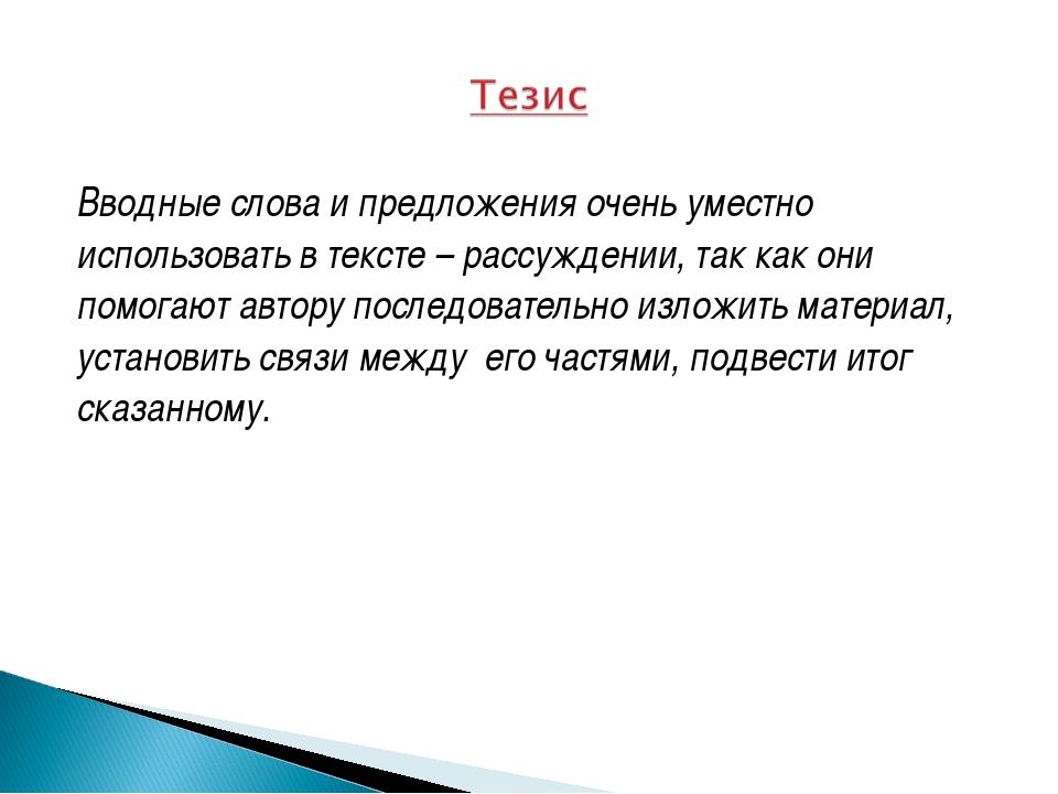 Вводные слова и предложения очень уместно использовать в тексте – рассуждении...