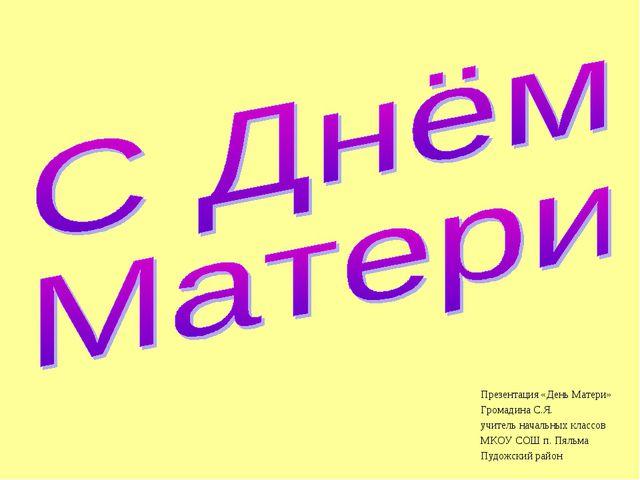 Презентация «День Матери» Громадина С.Я. учитель начальных классов МКОУ СОШ п...