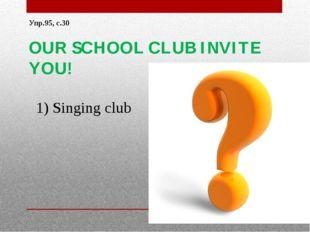 Упр.95, с.30 OUR SCHOOL CLUB INVITE YOU! 1) Singing club Singing club