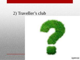 2) Traveller's club Traveller's club