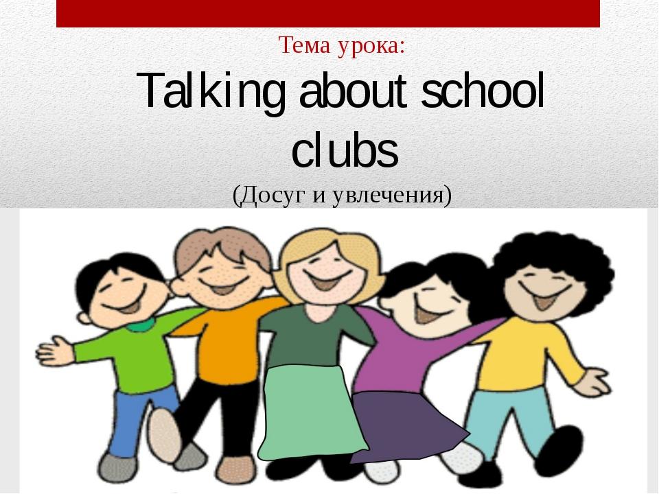 Тема урока: Talking about school clubs (Досуг и увлечения)