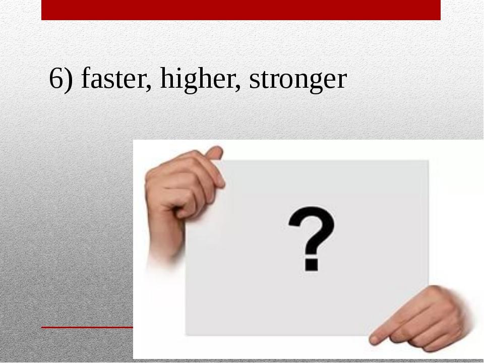 6) faster, higher, stronger