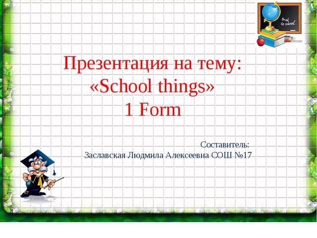 Презентация на тему: «School things» 1 Form Составитель: Заславская Людмила...