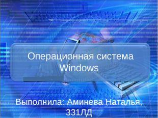 Операционная система Windows Выполнила: Аминева Наталья, 331ЛД