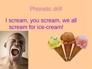 Phonetic drill I scream, you scream, we all scream for ice-cream!