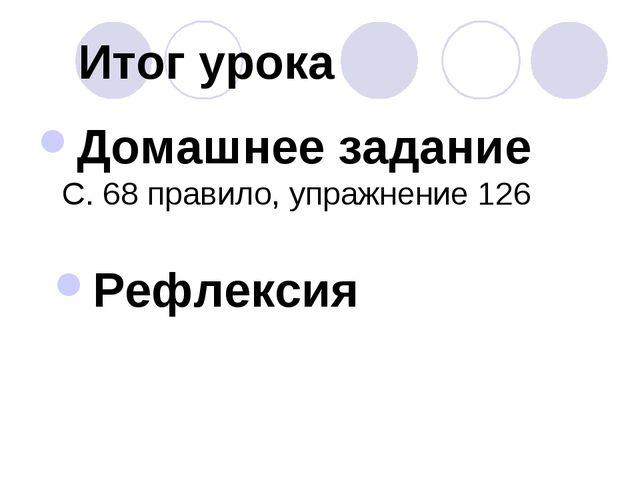 Итог урока Домашнее задание С. 68 правило, упражнение 126 Рефлексия