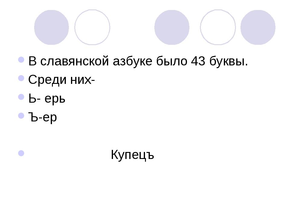 В славянской азбуке было 43 буквы. Среди них- Ь- ерь Ъ-ер Купецъ