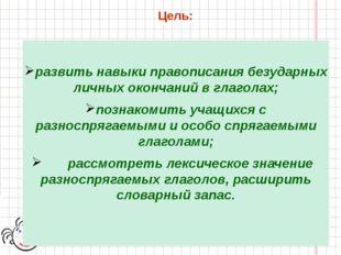 Цель: развить навыки правописания безударных личных окончаний в глаголах; поз