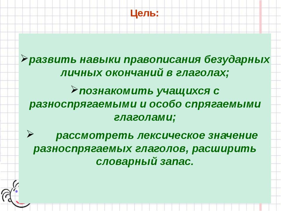 Цель: развить навыки правописания безударных личных окончаний в глаголах; поз...