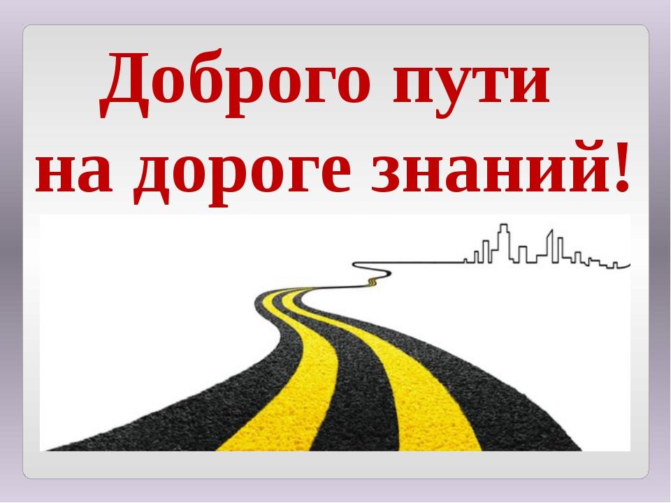 Доброго пути на дороге знаний!