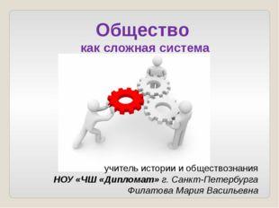 Общество как сложная система учитель истории и обществознания НОУ «ЧШ «Диплом