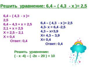 Решить уравнение: 6,4 – ( 4,3 - х )= 2,5 6,4 – ( 4,3 - х )= 2,5 4,3- х = 6,4