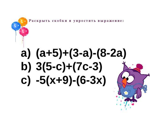 Раскрыть скобки и упростить выражение: (а+5)+(3-а)-(8-2а) 3(5-с)+(7с-3) -5(х+...