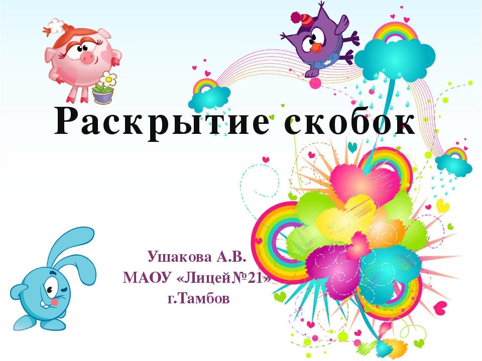 Раскрытие скобок Ушакова А.В. МАОУ «Лицей№21» г.Тамбов
