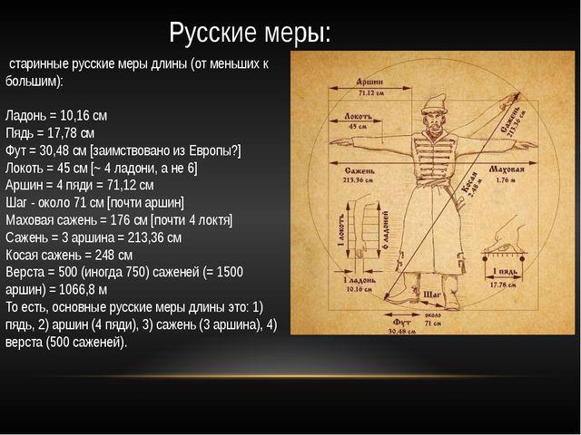 Русские меры: старинные русские меры длины (от меньших к большим): Ладонь = 1...