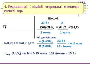 4. Реакцияның өнімінің теориялық массасын есептеңдер. Шешуі: 2Al(OH)3 = Al2O3
