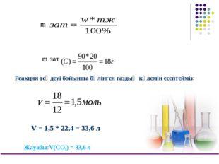 m зат m Реакция теңдеуі бойынша бөлінген газдың көлемін есептейміз: V = 1,5 *