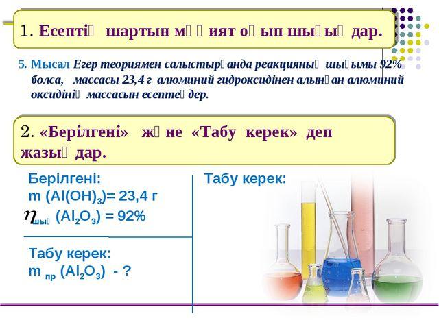 5. Мысал Егер теориямен салыстырғанда реакцияның шығымы 92% болса, массасы 2...