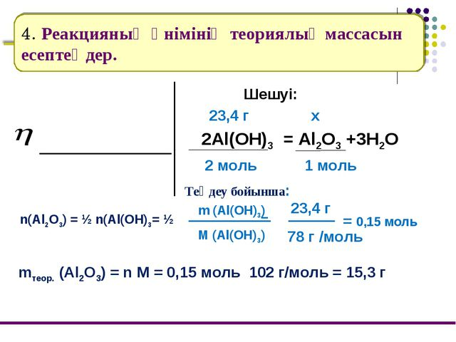 4. Реакцияның өнімінің теориялық массасын есептеңдер. Шешуі: 2Al(OH)3 = Al2O3...
