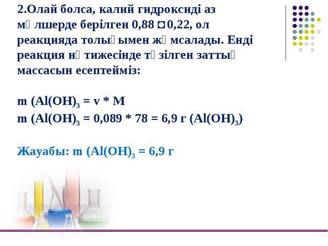 2.Олай болса, калий гидроксиді аз мөлшерде берілген 0,88 ˂ 0,22, ол реакцияда...