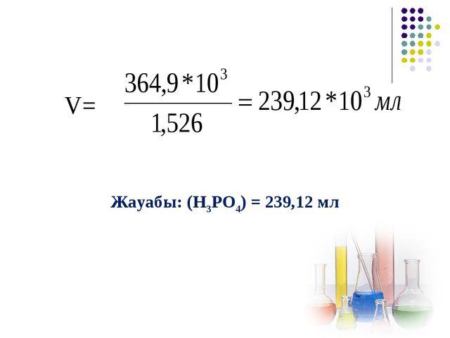 V= Жауабы: (Н3РО4) = 239,12 мл