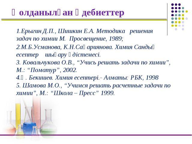 Қолданылған әдебиеттер 2.М.Б.Усманова, К.Н.Сақариянова. Химия Сандық есептер...