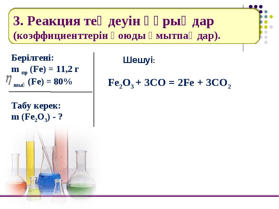 3. Реакция теңдеуін құрыңдар (коэффициенттерін қоюды ұмытпаңдар). Берілгені:...
