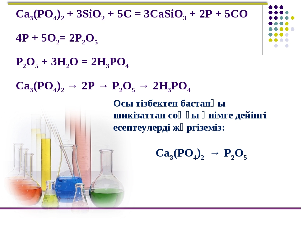 Ca3(PO4)2 + 3SiO2 + 5C = 3CaSiO3 + 2P + 5CO 4P + 5O2= 2P2O5 P2O5 + 3H2O = 2H3...