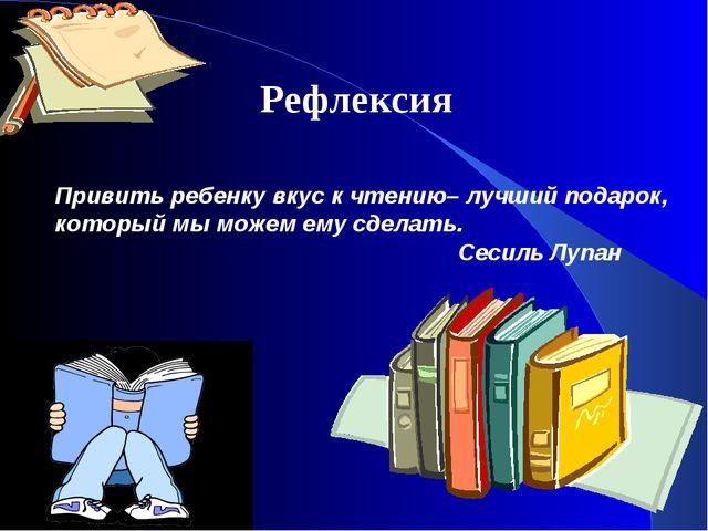 Рефлексия Привить ребенку вкус к чтению– лучший подарок, который мы можем ему...