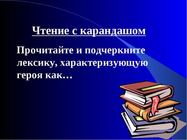 Чтение с карандашом Прочитайте и подчеркните лексику, характеризующую героя к...