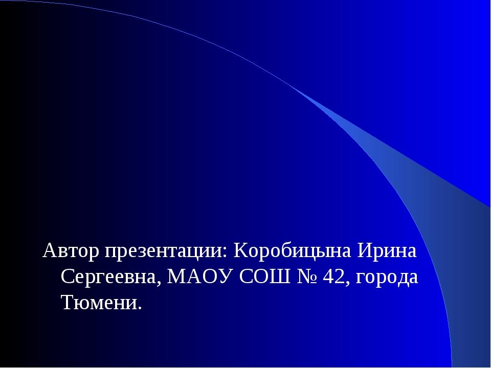 Автор презентации: Коробицына Ирина Сергеевна, МАОУ СОШ № 42, города Тюмени.