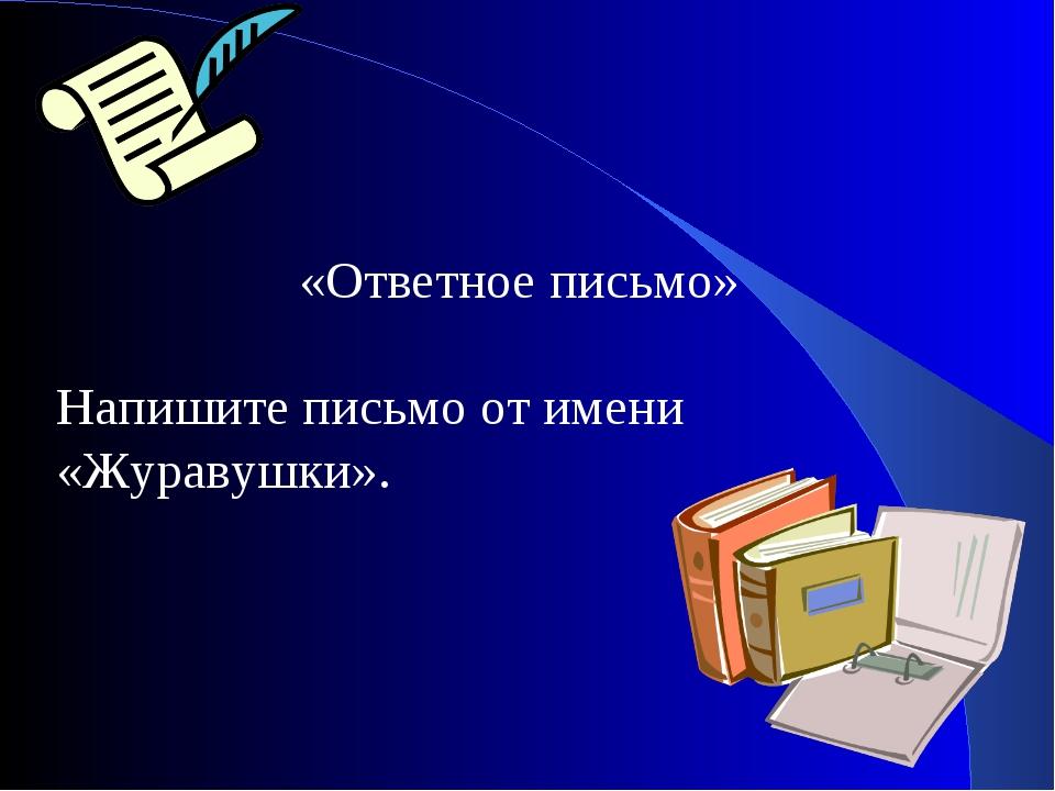 «Ответное письмо» Напишите письмо от имени «Журавушки».