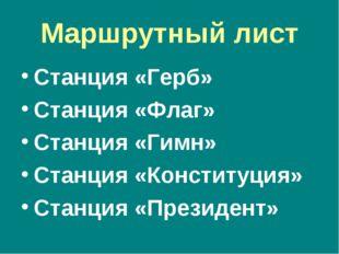 Маршрутный лист Станция «Герб» Станция «Флаг» Станция «Гимн» Станция «Констит