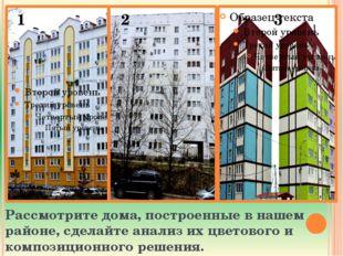 Рассмотрите дома, построенные в нашем районе, сделайте анализ их цветового и