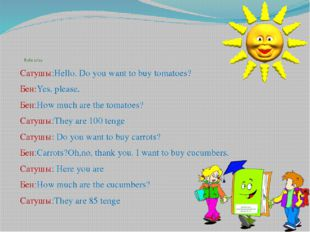 Role play Сатушы:Hello. Do you want to buy tomatoes? Бен:Yes, please. Бен:Ho