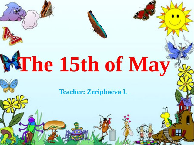 The 15th of May Teacher: Zeripbaeva L