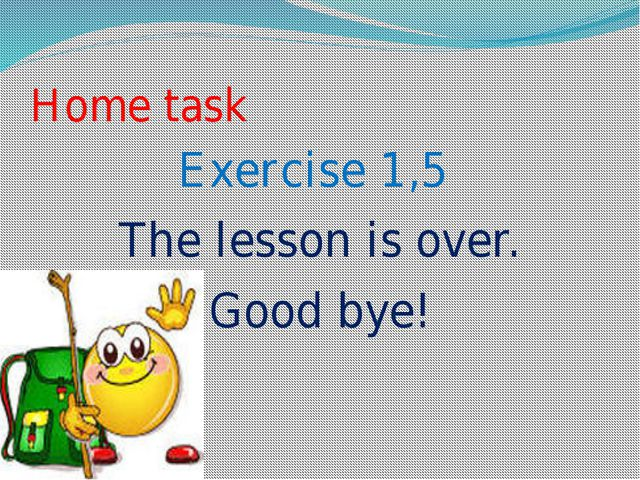 Home task Exercise 1,5 The lesson is over. Good bye!