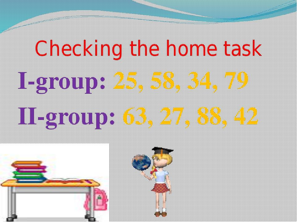 Checking the home task I-group: 25, 58, 34, 79 II-group: 63, 27, 88, 42