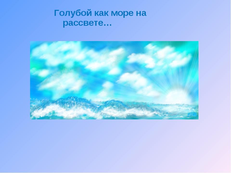 Голубой как море на рассвете…